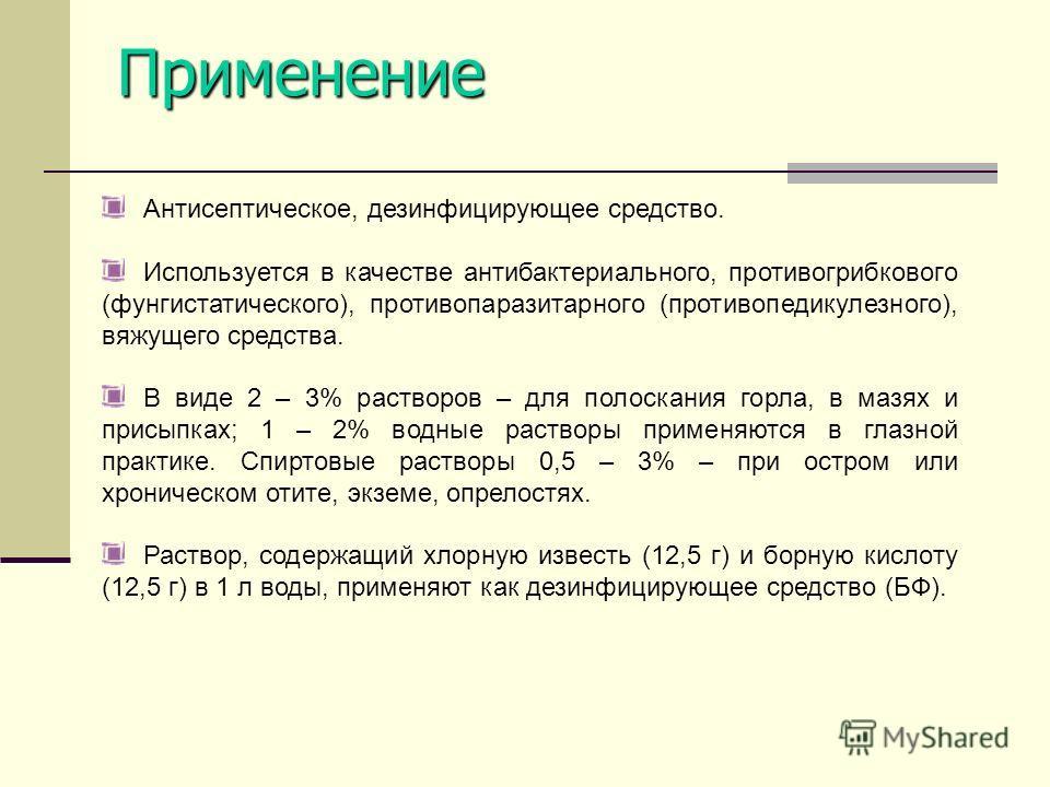 Антисептическое, дезинфицирующее средство. Используется в качестве антибактериального, противогрибкового (фунгистатического), противопаразитарного (противопедикулезного), вяжущего средства. В виде 2 – 3% растворов – для полоскания горла, в мазях и пр