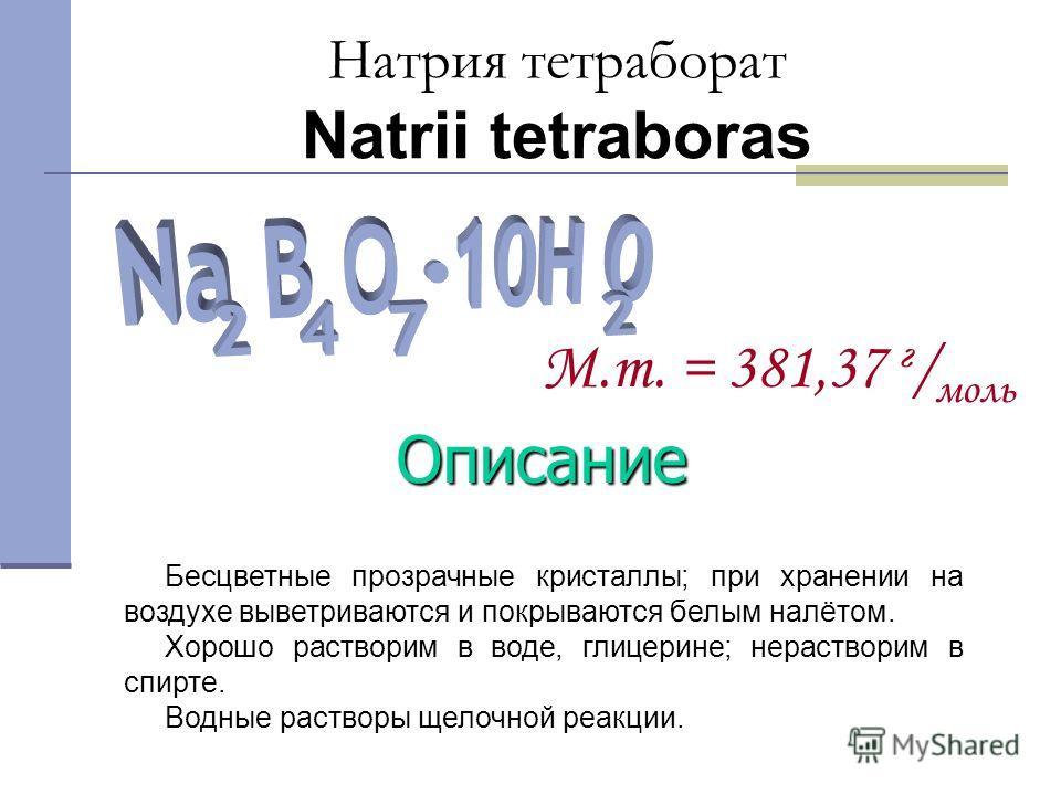 Бесцветные прозрачные кристаллы; при хранении на воздухе выветриваются и покрываются белым налётом. Хорошо растворим в воде, глицерине; нерастворим в спирте. Водные растворы щелочной реакции. Описание Натрия тетраборат Natrii tetraboras M.m. = 381,37