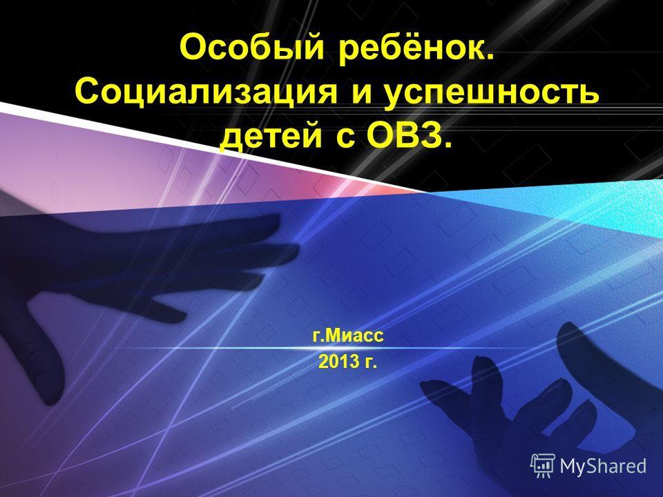 LOGO Особый ребёнок. Социализация и успешность детей с ОВЗ. г.Миасс 2013 г.