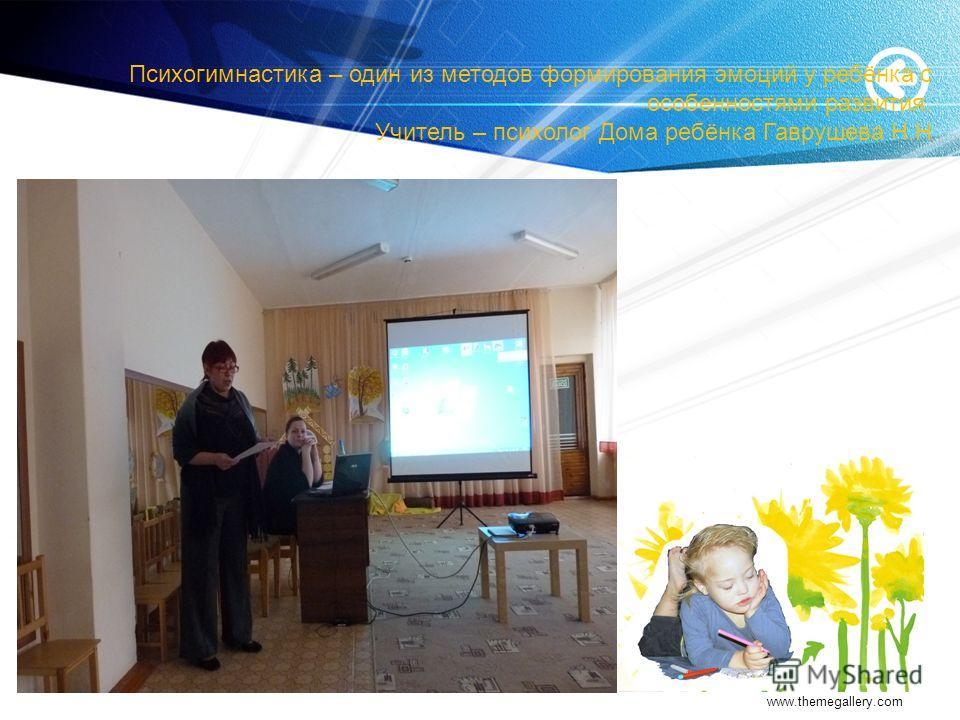 Психогимнастика – один из методов формирования эмоций у ребёнка с особенностями развития. Учитель – психолог Дома ребёнка Гаврушева Н.Н www.themegallery.com