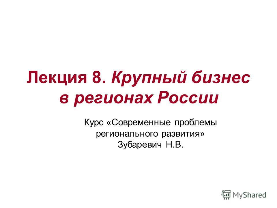 Лекция 8. Крупный бизнес в регионах России Курс «Современные проблемы регионального развития» Зубаревич Н.В.