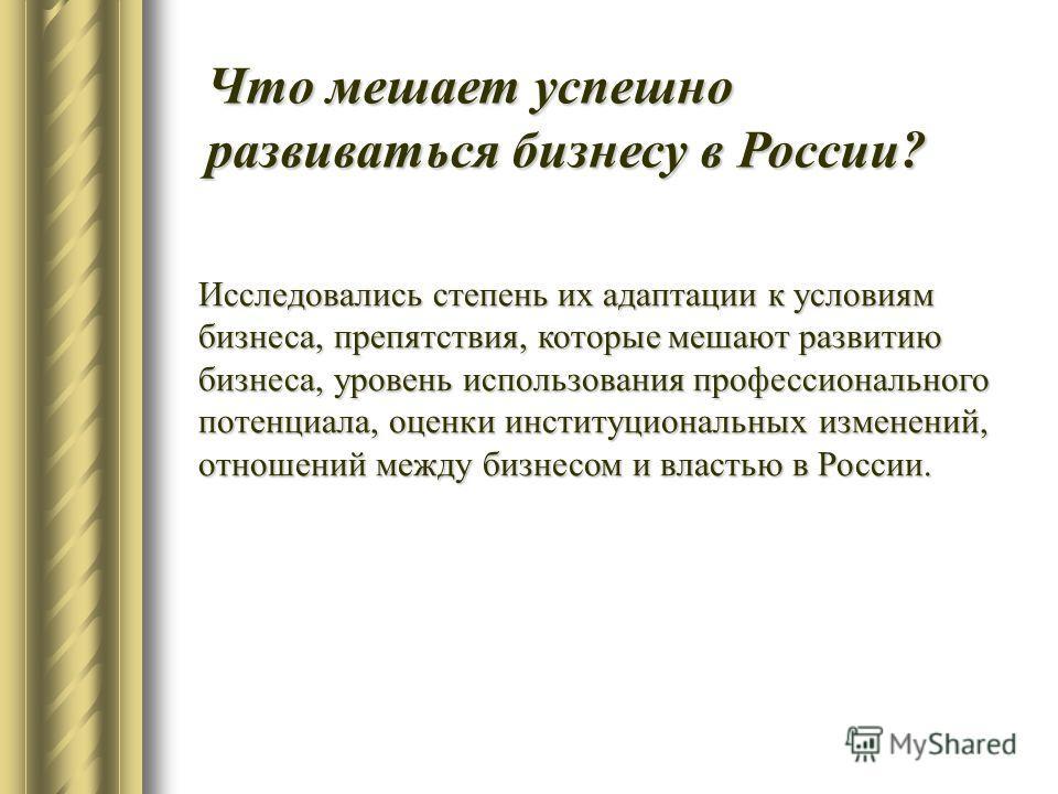 Что мешает успешно развиваться бизнесу в России? Исследовались степень их адаптации к условиям бизнеса, препятствия, которые мешают развитию бизнеса, уровень использования профессионального потенциала, оценки институциональных изменений, отношений ме