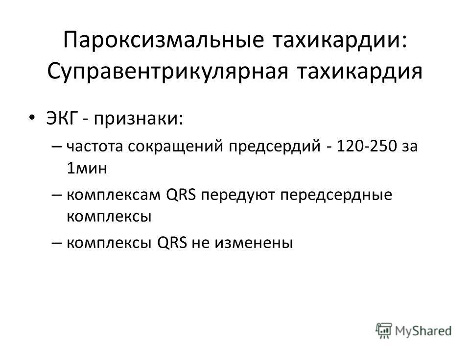 Пароксизмальные тахикардии: Суправентрикулярная тахикардия ЭКГ - признаки: – частота сокращений предсердий - 120-250 за 1мин – комплексам QRS передуют передсердные комплексы – комплексы QRS не изменены