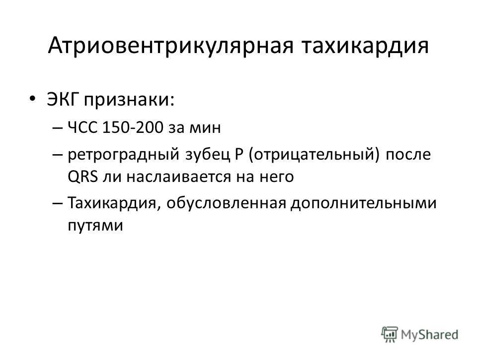 Атриовентрикулярная тахикардия ЭКГ признаки: – ЧСС 150-200 за мин – ретроградный зубец Р (отрицательный) после QRS ли наслаивается на него – Тахикардия, обусловленная дополнительными путями