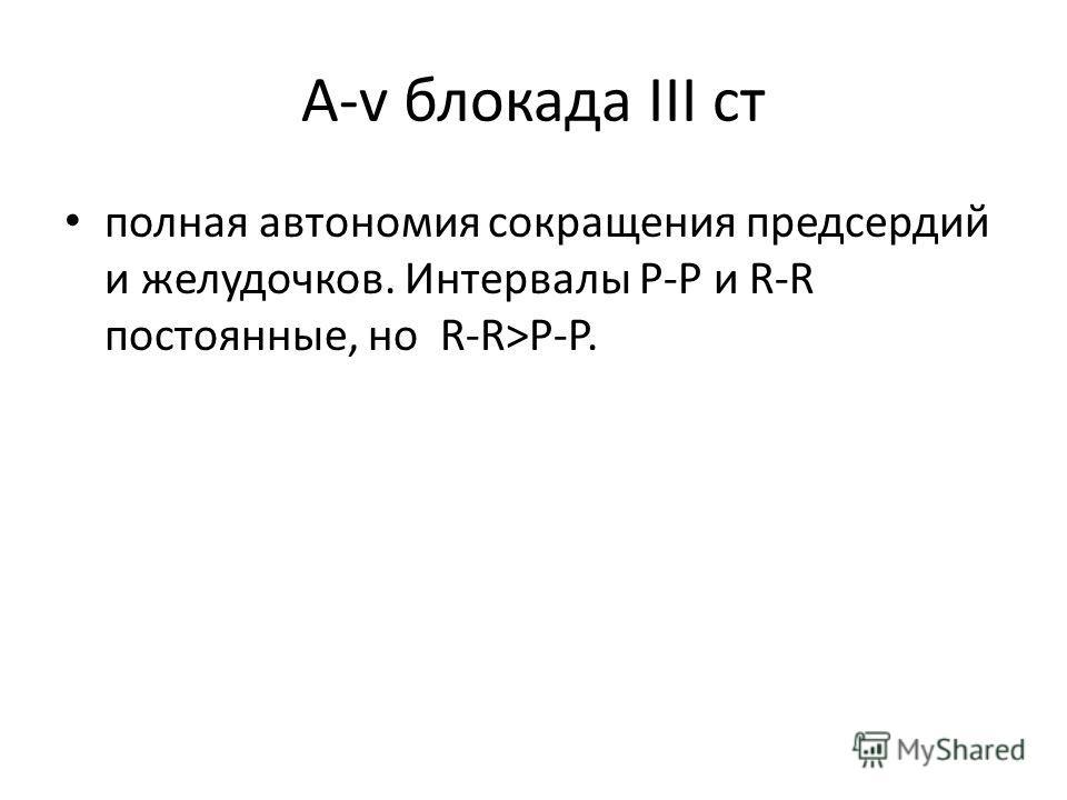 А-v блокада ІІІ ст полная автономия сокращения предсердий и желудочков. Интервалы P-P и R-R постоянные, но R-R>P-P.