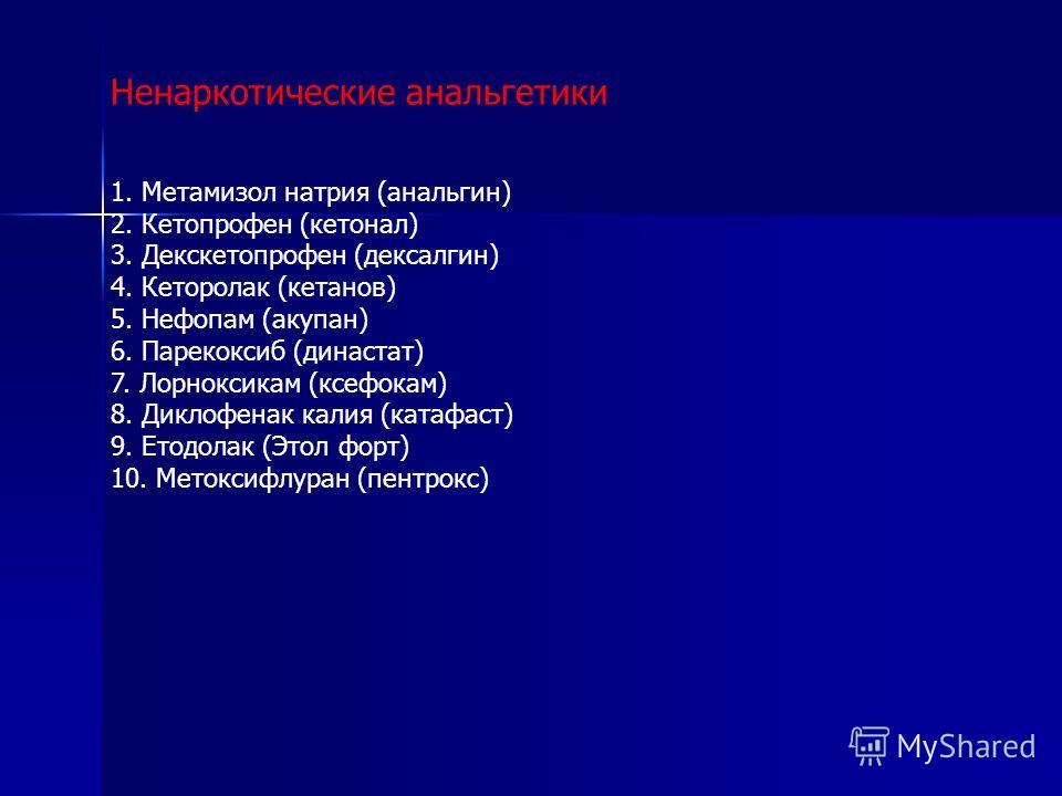 Ненаркотические анальгетики 1. Метамизол натрия (анальгин) 2. Кетопрофен (кетонал) 3. Декскетопрофен (дексалгин) 4. Кеторолак (кетанов) 5. Нефопам (акупан) 6. Парекоксиб (династат) 7. Лорноксикам (ксефокам) 8. Диклофенак калия (катафаст) 9. Етодолак