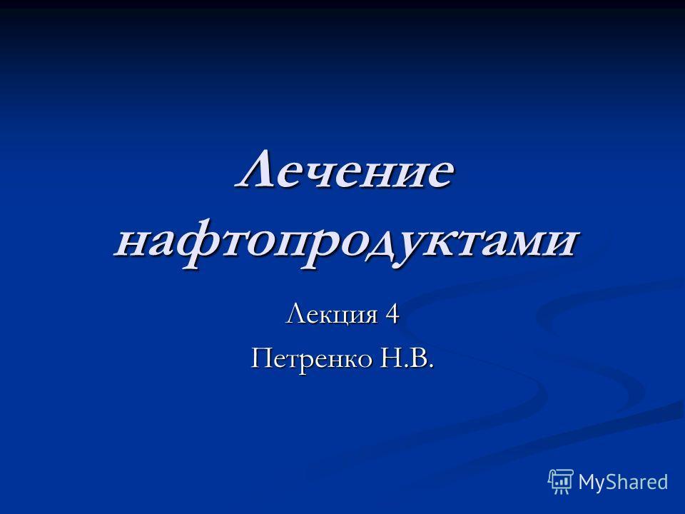 Лечение нафтопродуктами Лекция 4 Петренко Н.В.