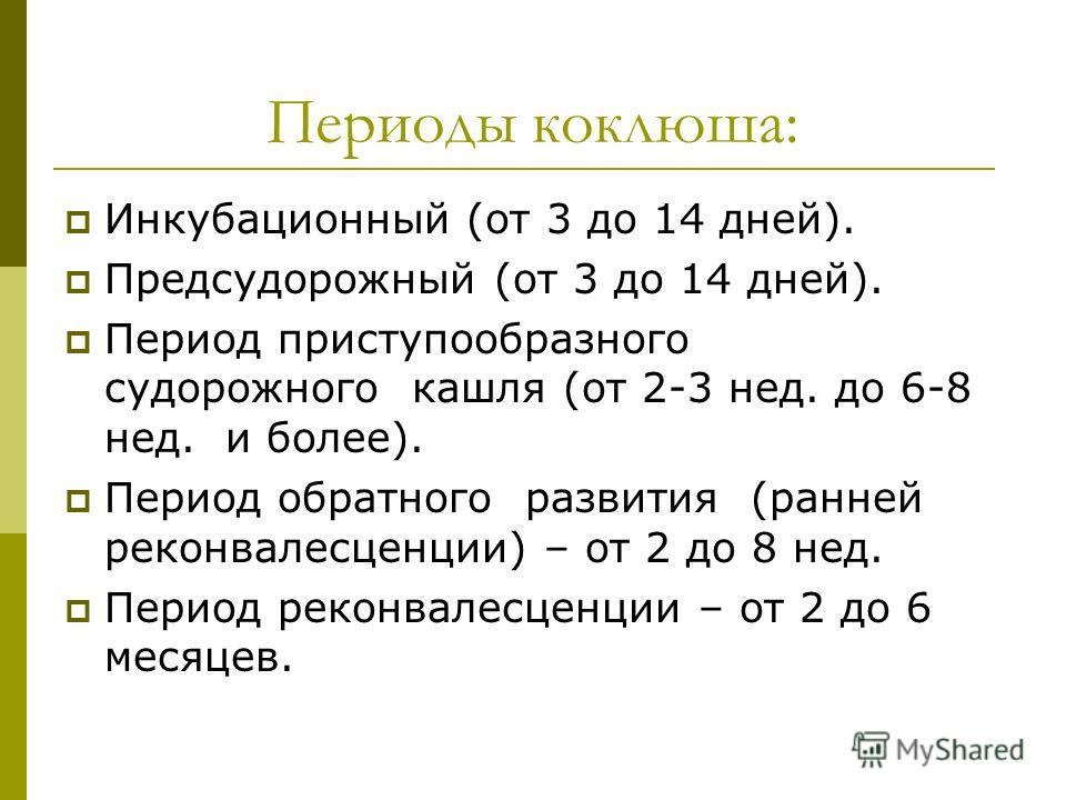 Периоды коклюша: Инкубационный (от 3 до 14 дней). Предсудорожный (от 3 до 14 дней). Период приступообразного судорожного кашля (от 2-3 нед. до 6-8 нед. и более). Период обратного развития (ранней реконвалесценции) – от 2 до 8 нед. Период реконвалесце