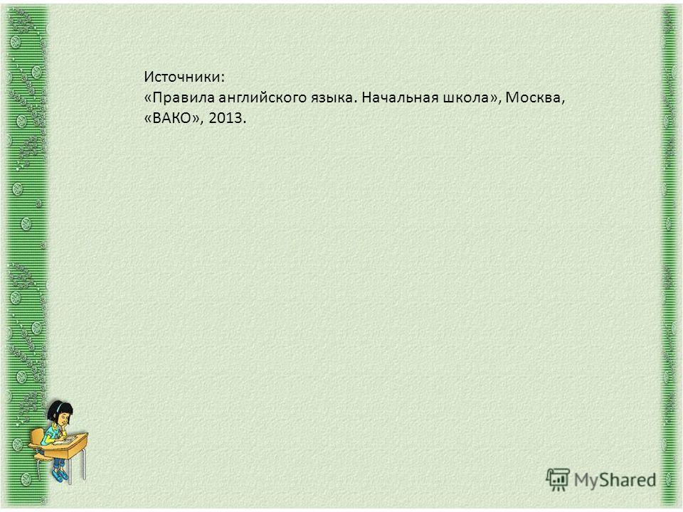 Источники: «Правила английского языка. Начальная школа», Москва, «ВАКО», 2013.