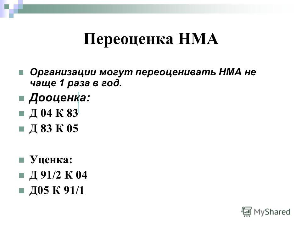 Переоценка НМА Организации могут переоценивать НМА не чаще 1 раза в год. Дооценка: Д 04 К 83 Д 83 К 05 Уценка: Д 91/2 К 04 Д05 К 91/1