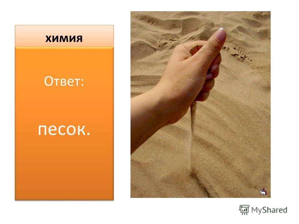 химия Ответ: песок. Ответ: песок.