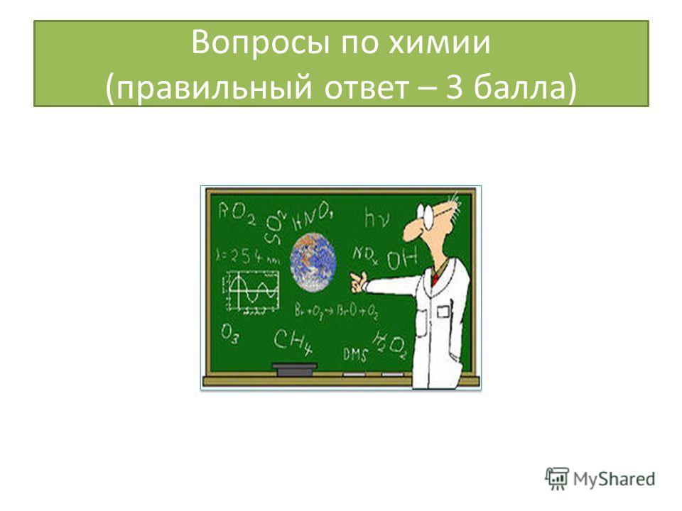 Вопросы по химии (правильный ответ – 3 балла)