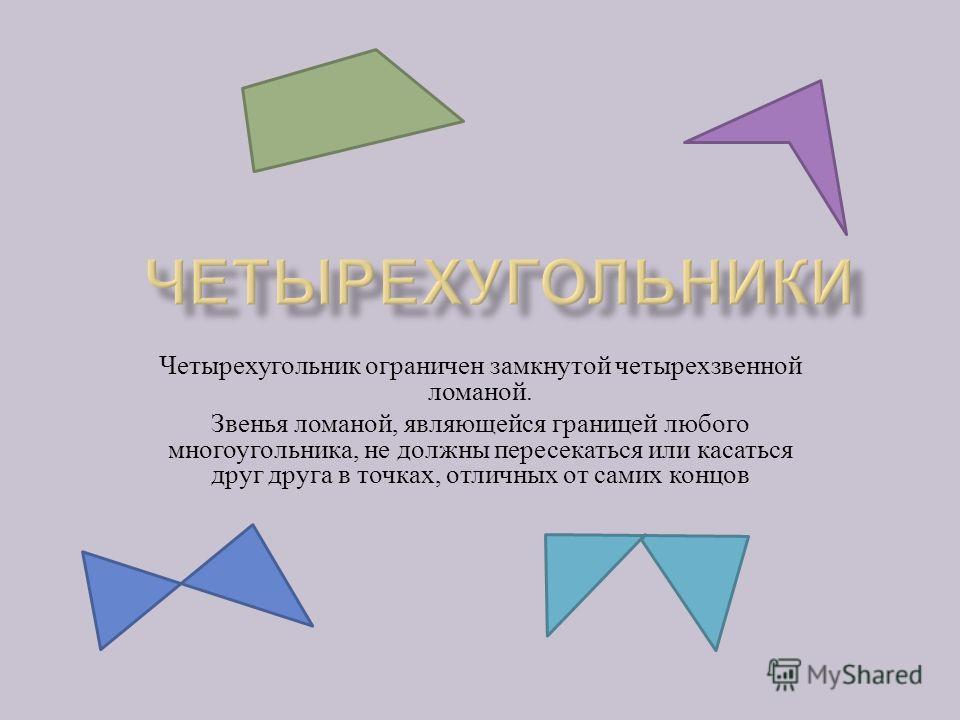 Четырехугольник ограничен замкнутой четырехзвенной ломаной. Звенья ломаной, являющейся границей любого многоугольника, не должны пересекаться или касаться друг друга в точках, отличных от самих концов