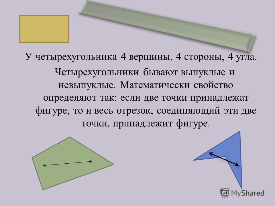 У четырехугольника 4 вершины, 4 стороны, 4 угла. Четырехугольники бывают выпуклые и невыпуклые. Математически свойство определяют так : если две точки принадлежат фигуре, то и весь отрезок, соединяющий эти две точки, принадлежит фигуре.