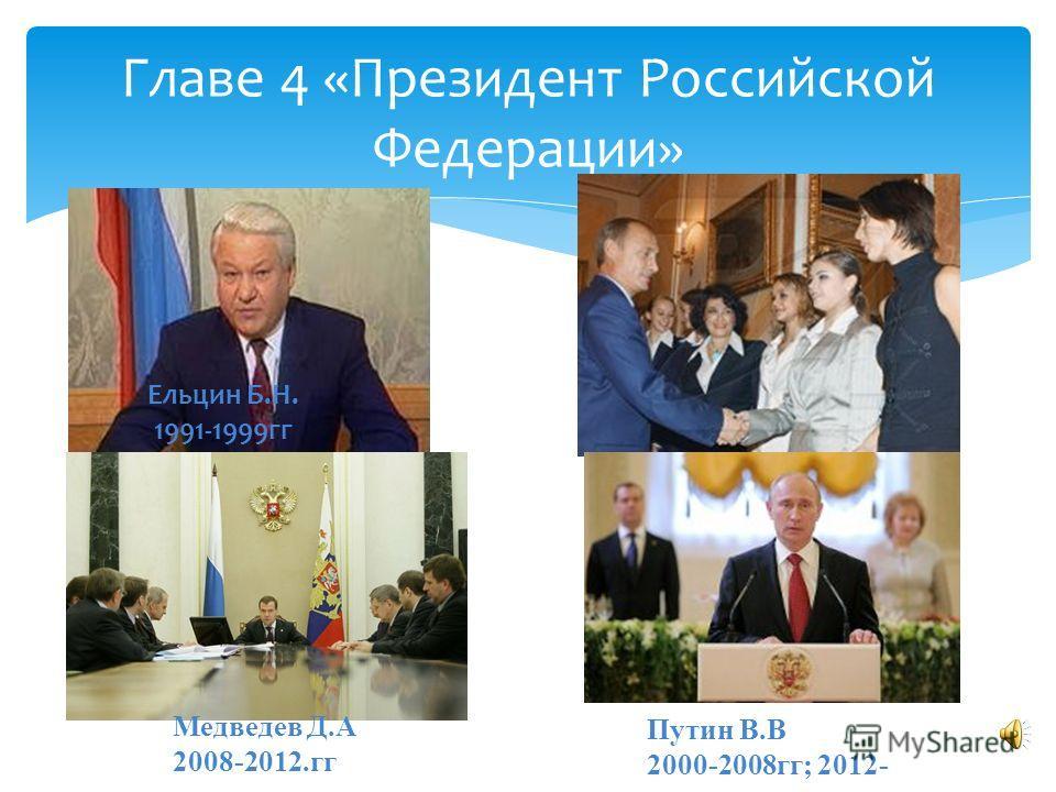 Главе 4 «Президент Российской Федерации» Ельцин Б.Н. 1991-1999гг Путин В.В 2000-2008гг; 2012- Медведев Д.А 2008-2012.гг