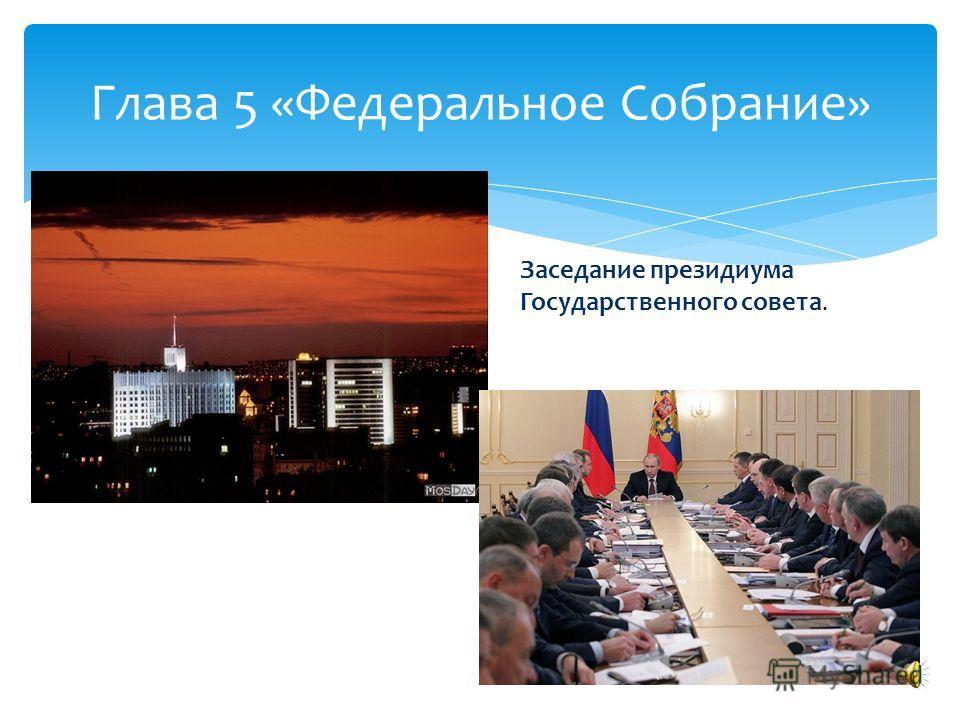 Глава 5 «Федеральное Собрание» Заседание президиума Государственного совета.