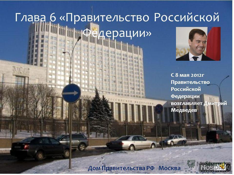 Глава 6 «Правительство Российской Федерации» Дом Правительства РФ Москва С 8 мая 2012г Правительство Российской Федерации возглавляет Дмитрий Медведев