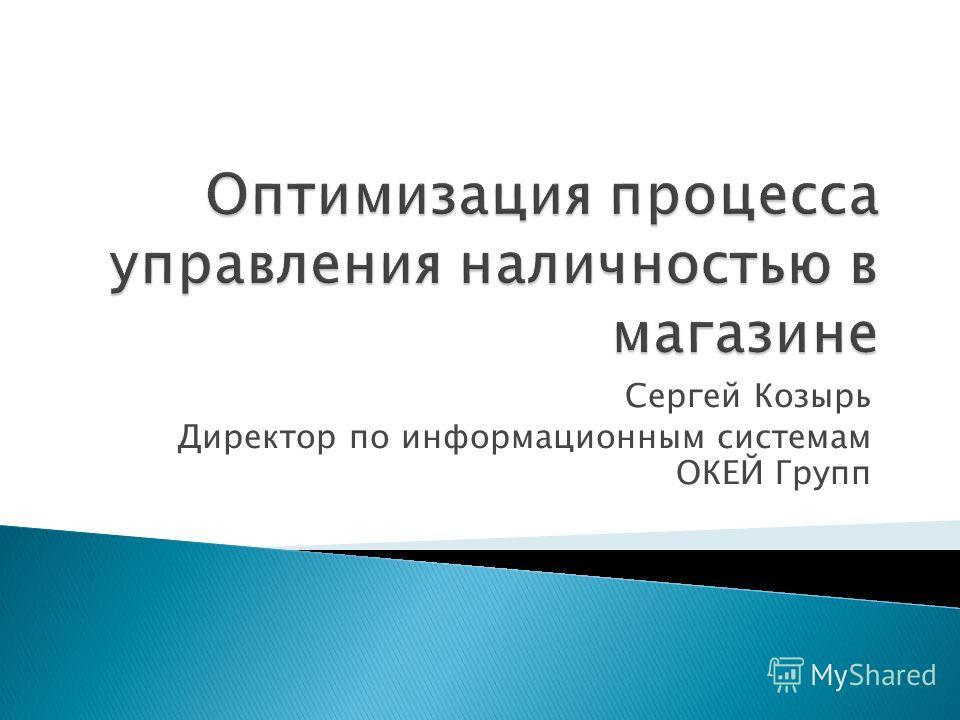 Сергей Козырь Директор по информационным системам ОКЕЙ Групп