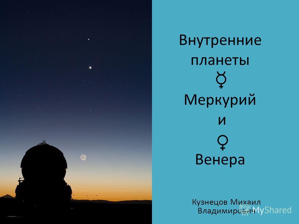 Внутренние планеты Меркурий и Венера Кузнецов Михаил Владимирович