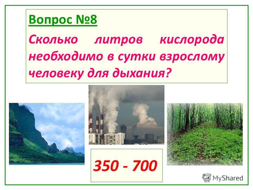 350 - 700 Вопрос 8 Сколько литров кислорода необходимо в сутки взрослому человеку для дыхания?