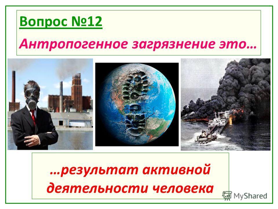 …результат активной деятельности человека Вопрос 12 Антропогенное загрязнение это…
