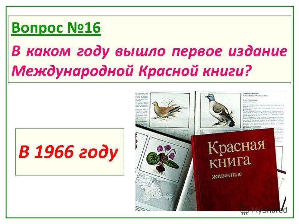 В 1966 году Вопрос 16 В каком году вышло первое издание Международной Красной книги?