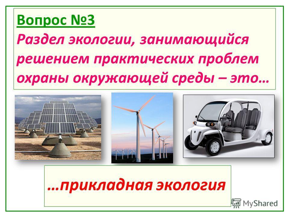 Вопрос 3 Раздел экологии, занимающийся решением практических проблем охраны окружающей среды – это… …прикладная экология