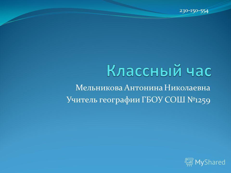 Мельникова Антонина Николаевна Учитель географии ГБОУ СОШ 1259 230-150-554