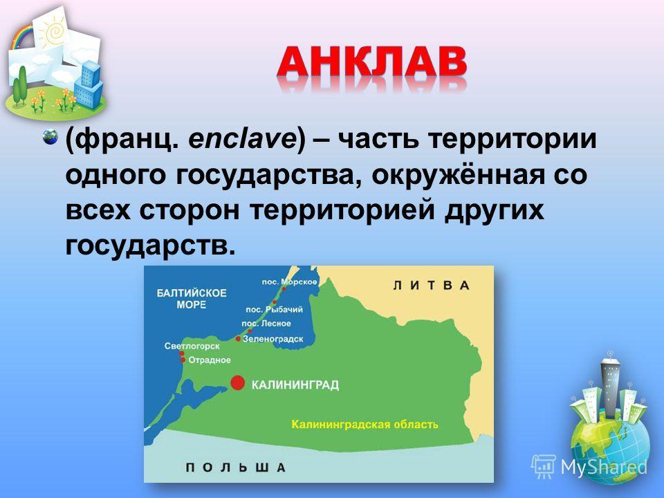 (франц. enclave) – часть территории одного государства, окружённая со всех сторон территорией других государств.