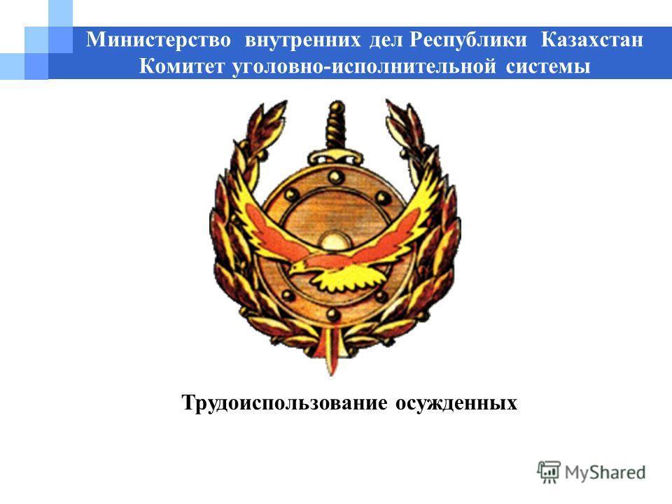 Министерство внутренних дел Республики Казахстан Комитет уголовно-исполнительной системы Трудоиспользование осужденных