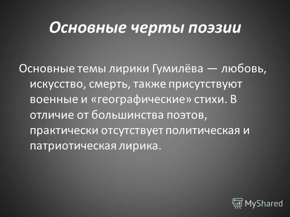 Основные черты поэзии Основные темы лирики Гумилёва любовь, искусство, смерть, также присутствуют военные и «географические» стихи. В отличие от большинства поэтов, практически отсутствует политическая и патриотическая лирика.