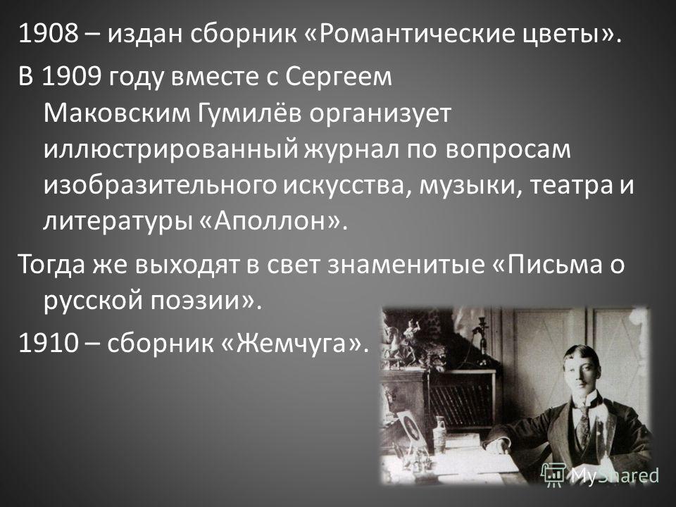 1908 – издан сборник «Романтические цветы». В 1909 году вместе с Сергеем Маковским Гумилёв организует иллюстрированный журнал по вопросам изобразительного искусства, музыки, театра и литературы «Аполлон». Тогда же выходят в свет знаменитые «Письма о