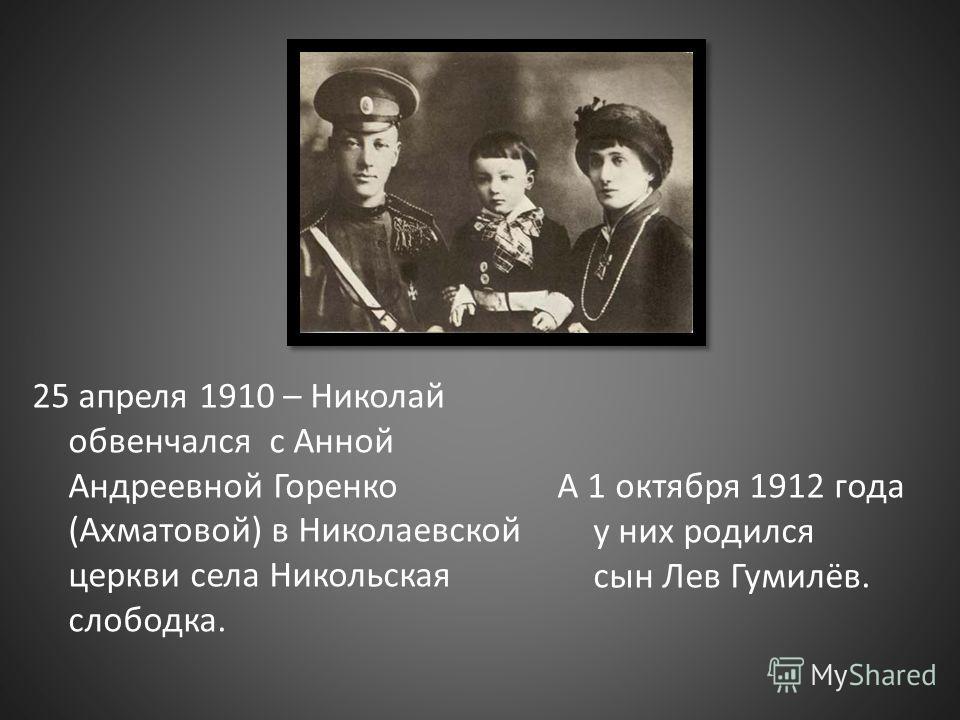 25 апреля 1910 – Николай обвенчался с Анной Андреевной Горенко (Ахматовой) в Николаевской церкви села Никольская слободка. А 1 октября 1912 года у них родился сын Лев Гумилёв.