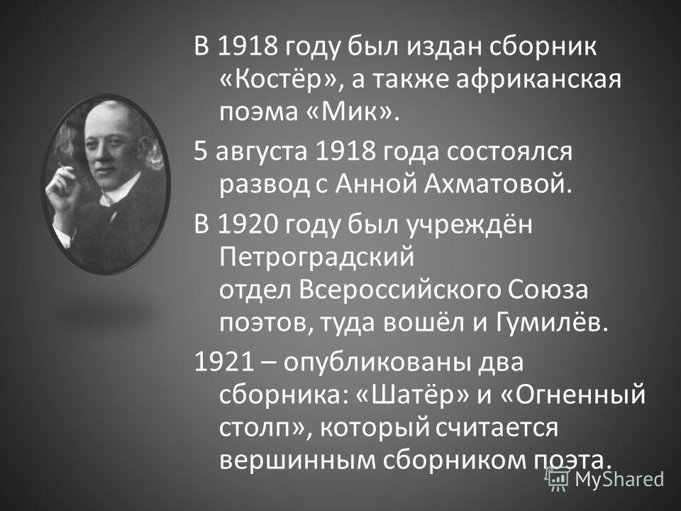 В 1918 году был издан сборник «Костёр», а также африканская поэма «Мик». 5 августа 1918 года состоялся развод с Анной Ахматовой. В 1920 году был учреждён Петроградский отдел Всероссийского Союза поэтов, туда вошёл и Гумилёв. 1921 – опубликованы два с