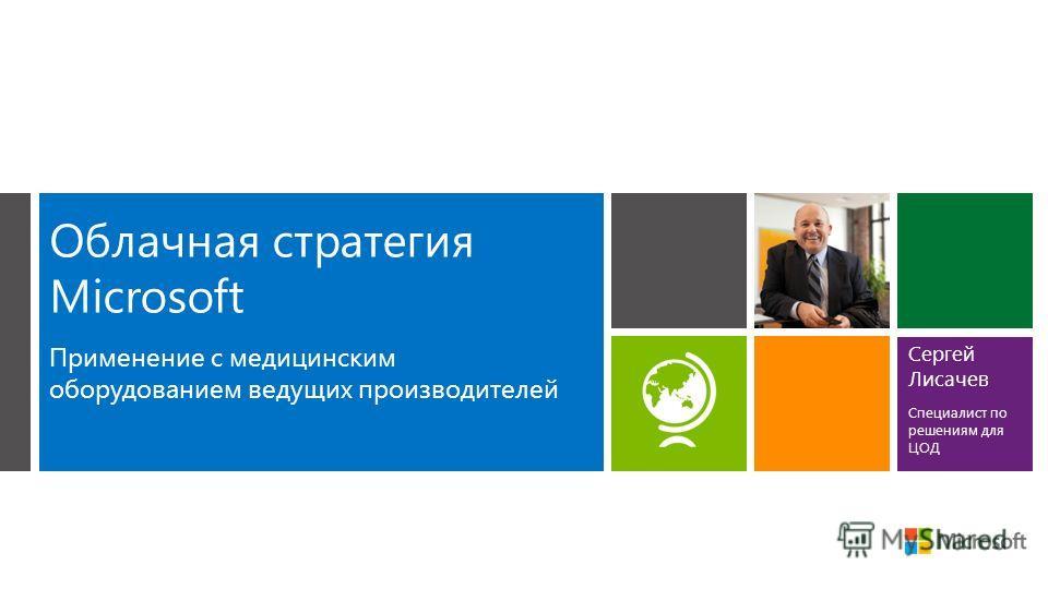 Облачная стратегия Microsoft Применение с медицинским оборудованием ведущих производителей Сергей Лисачев Специалист по решениям для ЦОД