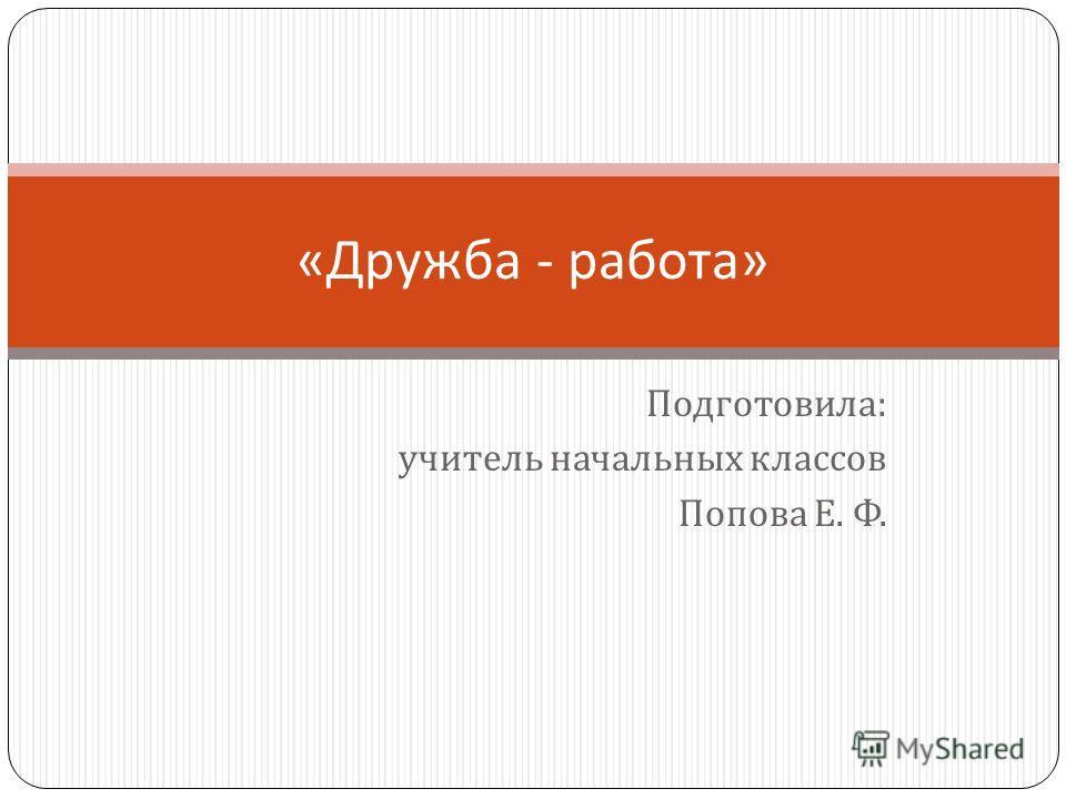 Подготовила : учитель начальных классов Попова Е. Ф. « Дружба - работа »