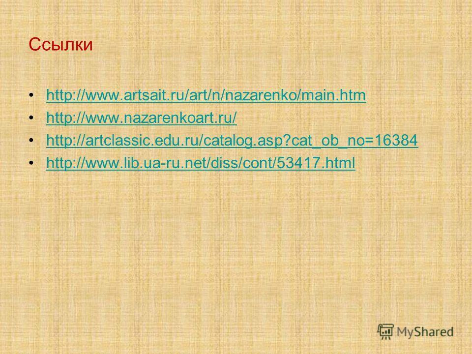 Ссылки http://www.artsait.ru/art/n/nazarenko/main.htm http://www.nazarenkoart.ru/ http://artclassic.edu.ru/catalog.asp?cat_ob_no=16384 http://www.lib.ua-ru.net/diss/cont/53417.html