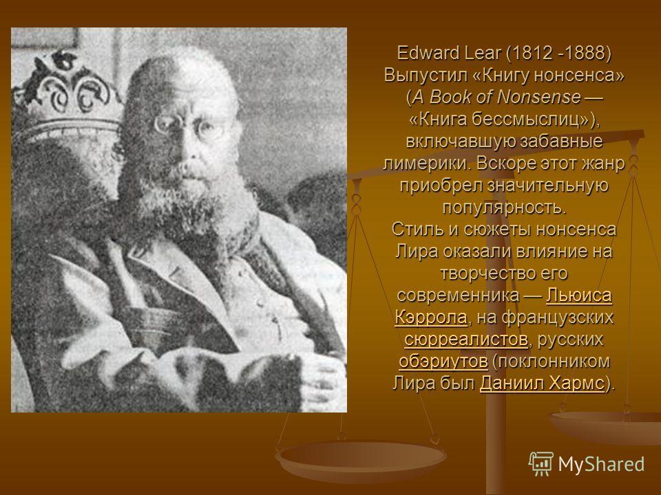Edward Lear (1812 -1888) Выпустил «Книгу нонсенса» (A Book of Nonsense «Книга бессмыслиц»), включавшую забавные лимерики. Вскоре этот жанр приобрел значительную популярность. Стиль и сюжеты нонсенса Лира оказали влияние на творчество его современника