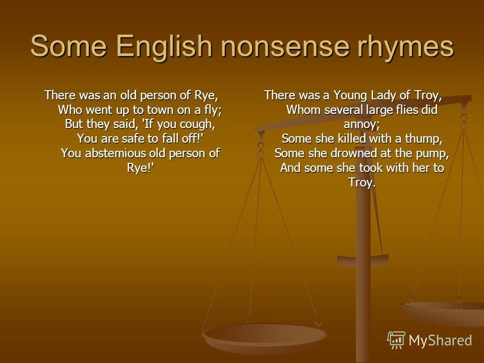 Some English nonsense rhymes There was an old person of Rye, Who went up to town on a fly; But they said, 'If you cough, You are safe to fall off!' You abstemious old person of Rye!' There was a Young Lady of Troy, Whom several large flies did annoy;