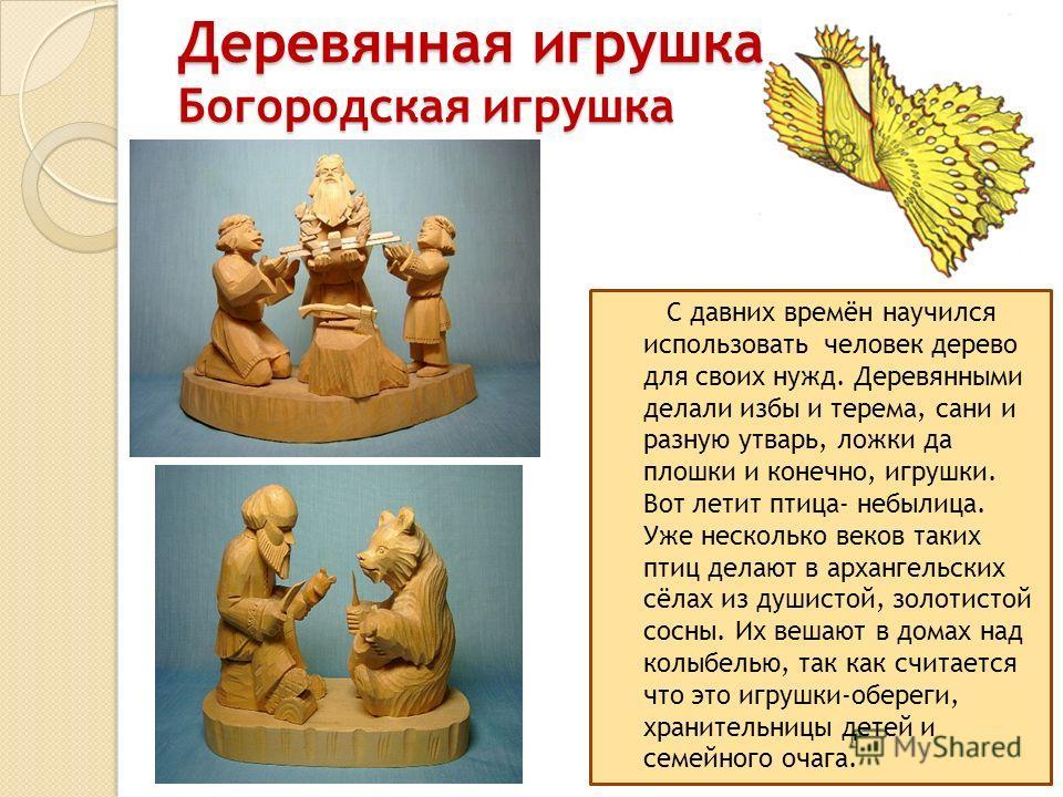 Деревянная игрушка Богородская игрушка С давних времён научился использовать человек дерево для своих нужд. Деревянными делали избы и терема, сани и разную утварь, ложки да плошки и конечно, игрушки. Вот летит птица- небылица. Уже несколько веков так