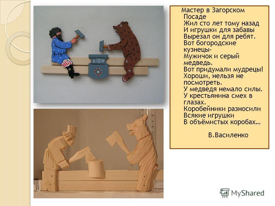 Мастер в Загорском Посаде Жил сто лет тому назад И игрушки для забавы Вырезал он для ребят. Вот богородские кузнецы- Мужичок и серый медведь. Вот придумали мудрецы! Хороши, нельзя не посмотреть. У медведя немало силы. У крестьянина смех в глазах. Кор