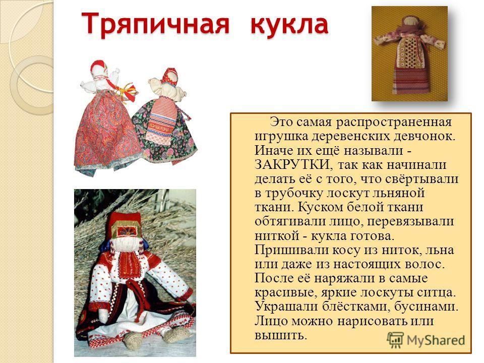 Тряпичная кукла Это самая распространенная игрушка деревенских девчонок. Иначе их ещё называли - ЗАКРУТКИ, так как начинали делать её с того, что свёртывали в трубочку лоскут льняной ткани. Куском белой ткани обтягивали лицо, перевязывали ниткой - ку