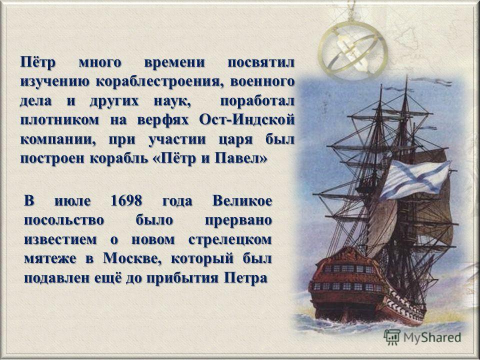 Пётр много времени посвятил изучению кораблестроения, военного дела и других наук, поработал плотником на верфях Ост-Индской компании, при участии царя был построен корабль «Пётр и Павел» В июле 1698 года Великое посольство было прервано известием о