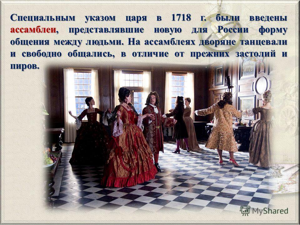 Специальным указом царя в 1718 г. были введены ассамблеи, представлявшие новую для России форму общения между людьми. На ассамблеях дворяне танцевали и свободно общались, в отличие от прежних застолий и пиров.
