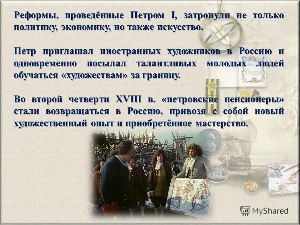 Реформы, проведённые Петром I, затронули не только политику, экономику, но также искусство. Петр приглашал иностранных художников в Россию и одновременно посылал талантливых молодых людей обучаться «художествам» за границу. Во второй четверти XVIII в