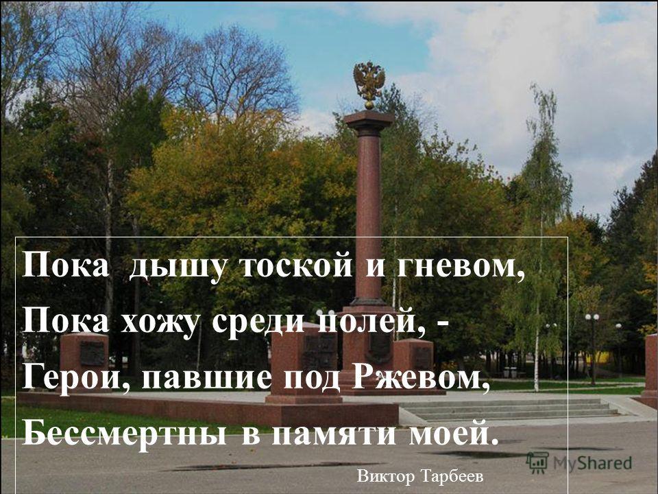Пока дышу тоской и гневом, Пока хожу среди полей, - Герои, павшие под Ржевом, Бессмертны в памяти моей. Виктор Тарбеев
