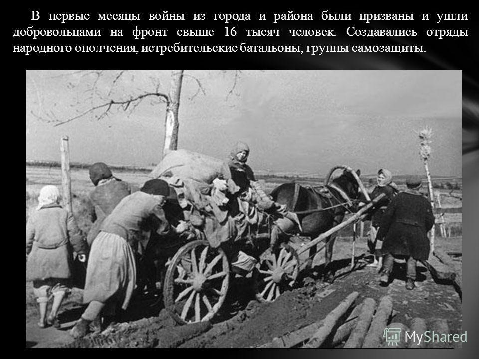 В первые месяцы войны из города и района были призваны и ушли добровольцами на фронт свыше 16 тысяч человек. Создавались отряды народного ополчения, истребительские батальоны, группы самозащиты.
