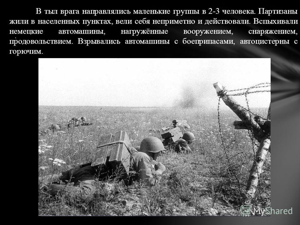 . В тыл врага направлялись маленькие группы в 2-3 человека. Партизаны жили в населенных пунктах, вели себя неприметно и действовали. Вспыхивали немецкие автомашины, нагружённые вооружением, снаряжением, продовольствием. Взрывались автомашины с боепри