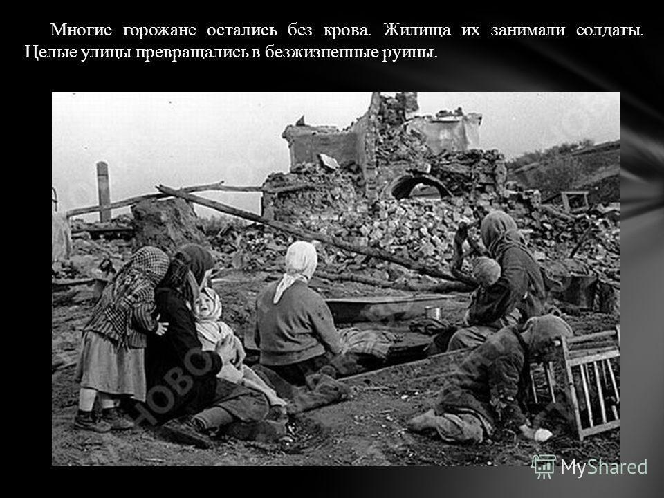 Многие горожане остались без крова. Жилища их занимали солдаты. Целые улицы превращались в безжизненные руины.