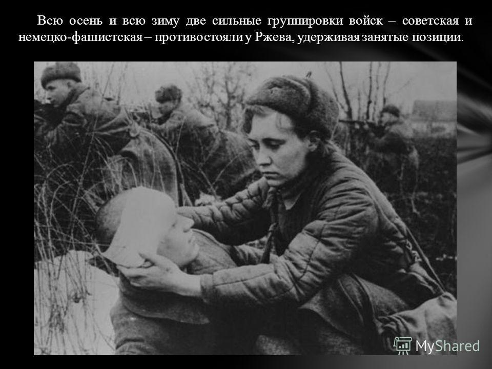 Всю осень и всю зиму две сильные группировки войск – советская и немецко-фашистская – противостояли у Ржева, удерживая занятые позиции.